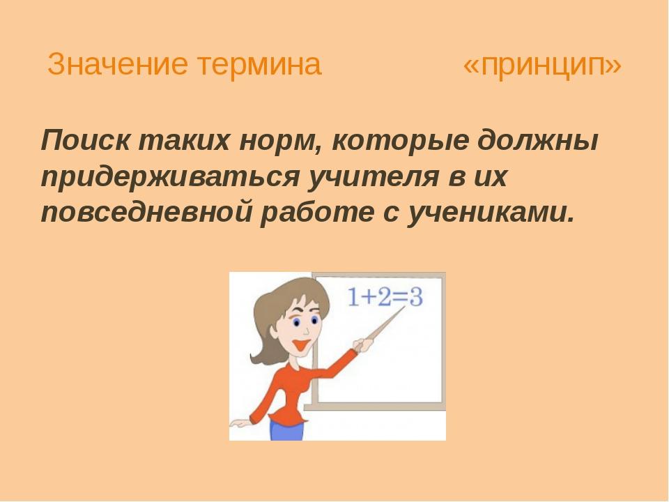 Значение термина «принцип» Поиск таких норм, которые должны придерживаться уч...