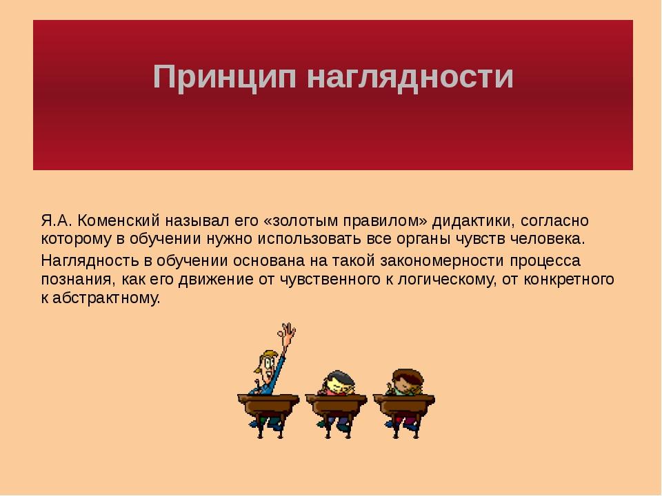 Принцип наглядности Я.А. Коменский называл его «золотым правилом» дидактики,...