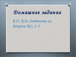 Домашнее задание §25 , §26. Ответить на вопросы № 2, 3, 5.