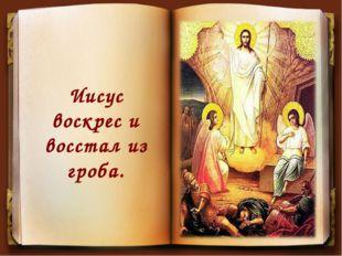 Иисус воскрес и восстал из гроба.