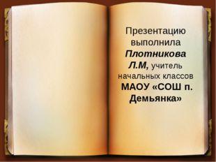 Презентацию выполнила Плотникова Л.М, учитель начальных классов МАОУ «СОШ п.