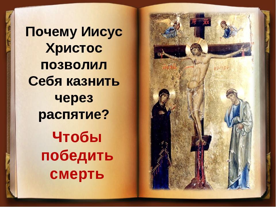 Почему Иисус Христос позволил Себя казнить через распятие? Чтобы победить сме...
