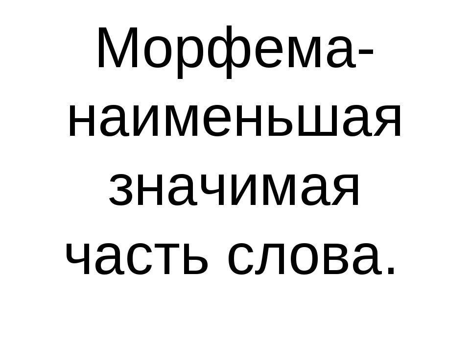 Морфема-наименьшая значимая часть слова.