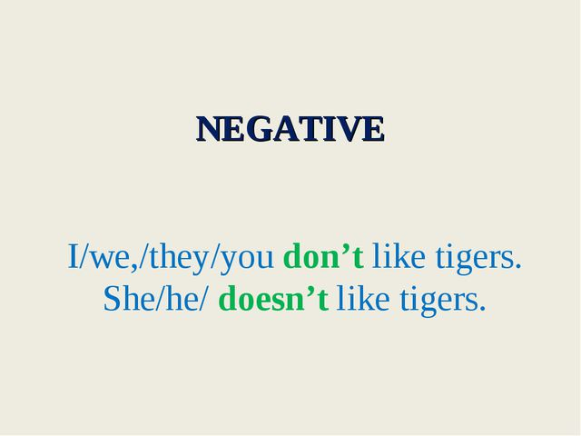 NEGATIVE I/we,/they/you don't like tigers. She/he/ doesn't like tigers.