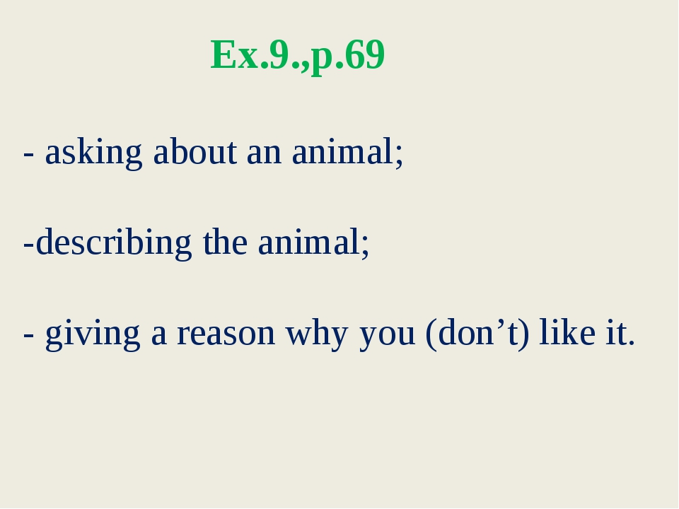 Ex.9.,p.69 - asking about an animal; -describing the animal; - giving a reas...
