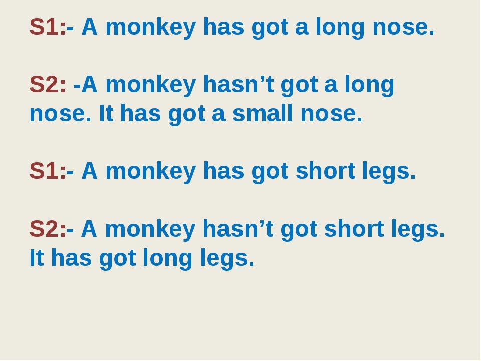 S1:- A monkey has got a long nose. S2: -A monkey hasn't got a long nose. It h...