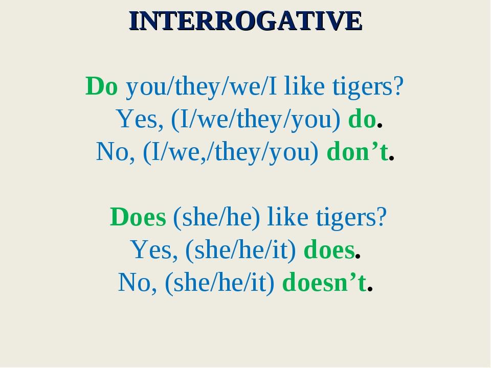 INTERROGATIVE Do you/they/we/I like tigers? Yes, (I/we/they/you) do. No, (I/...