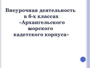 Внеурочная деятельность в 6-х классах «Архангельского морского кадетского кор