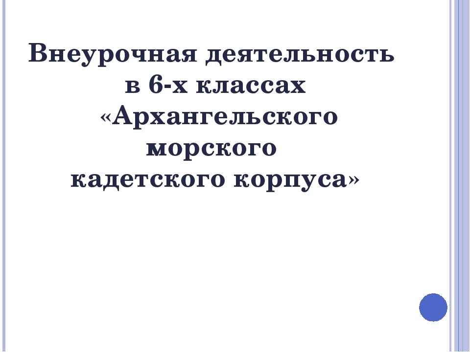 Внеурочная деятельность в 6-х классах «Архангельского морского кадетского кор...