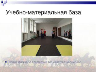 Учебно-материальная база Общая физическая подготовка повышается в малом зале