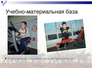 Учебно-материальная база В тренажерном зале ребята набирают физическую силу