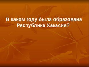В каком году была образована Республика Хакасия?