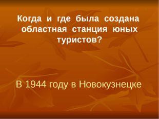 Когда и где была создана областная станция юных туристов? В 1944 году в Новок