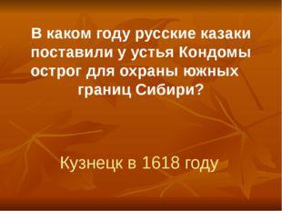 В каком году русские казаки поставили у устья Кондомы острог для охраны южных