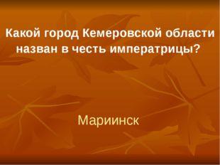 Какой город Кемеровской области назван в честь императрицы? Мариинск