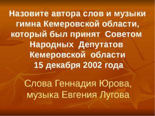 Назовите автора слов и музыки гимна Кемеровской области, который был принят С