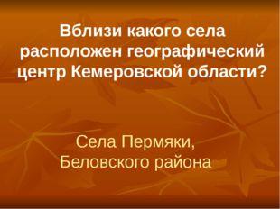 Вблизи какого села расположен географический центр Кемеровской области? Села