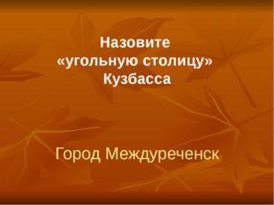 Назовите «угольную столицу» Кузбасса Город Междуреченск