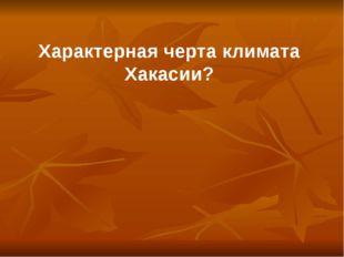 Характерная черта климата Хакасии?
