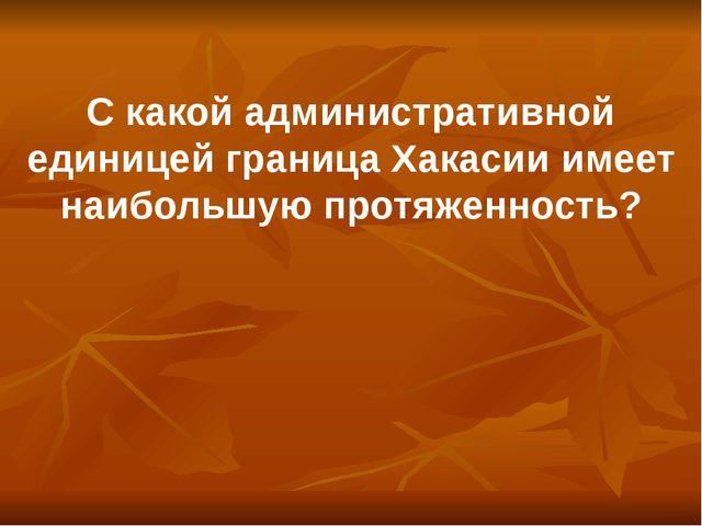 С какой административной единицей граница Хакасии имеет наибольшую протяженно...