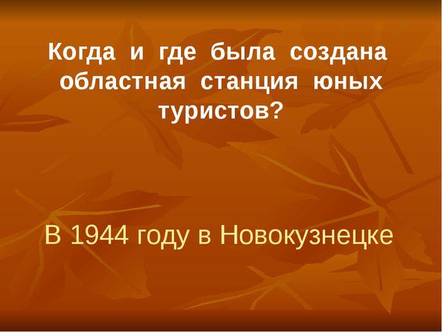 Когда и где была создана областная станция юных туристов? В 1944 году в Новок...