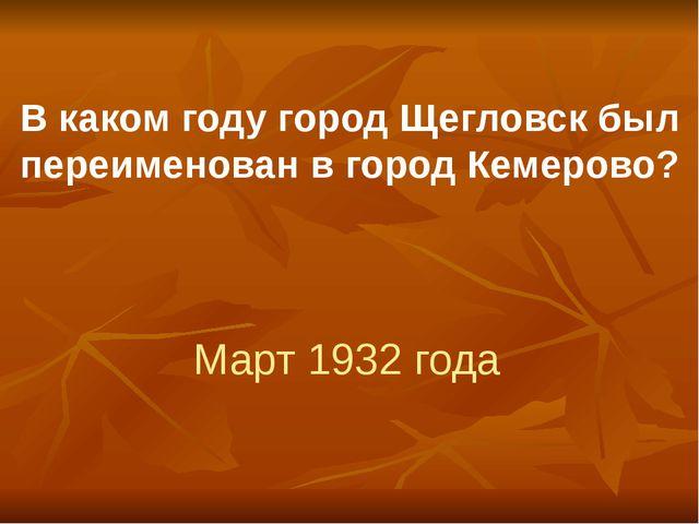 В каком году город Щегловск был переименован в город Кемерово? Март 1932 года