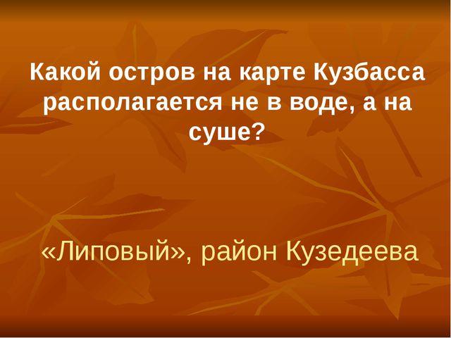 Какой остров на карте Кузбасса располагается не в воде, а на суше? «Липовый»,...