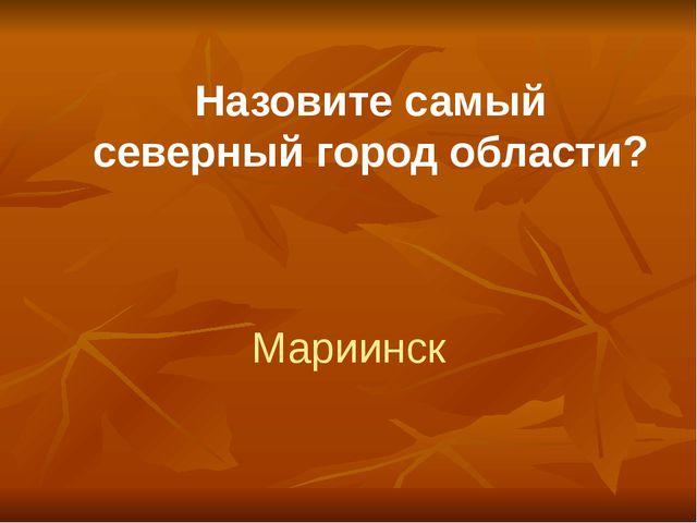 Назовите самый северный город области? Мариинск