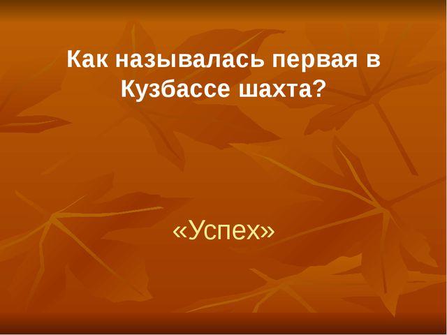 Как называлась первая в Кузбассе шахта? «Успех»