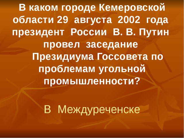 В каком городе Кемеровской области 29 августа 2002 года президент России В. В...