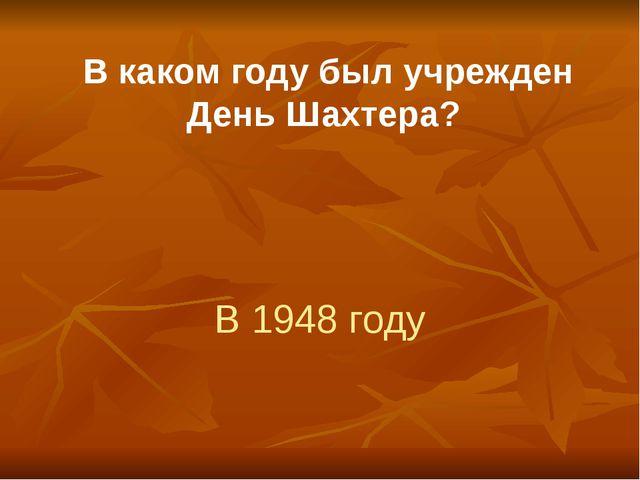 В каком году был учрежден День Шахтера? В 1948 году