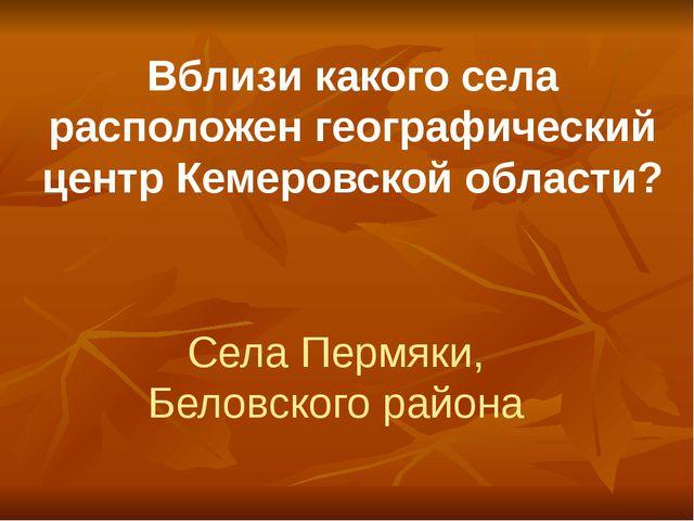 Вблизи какого села расположен географический центр Кемеровской области? Села...