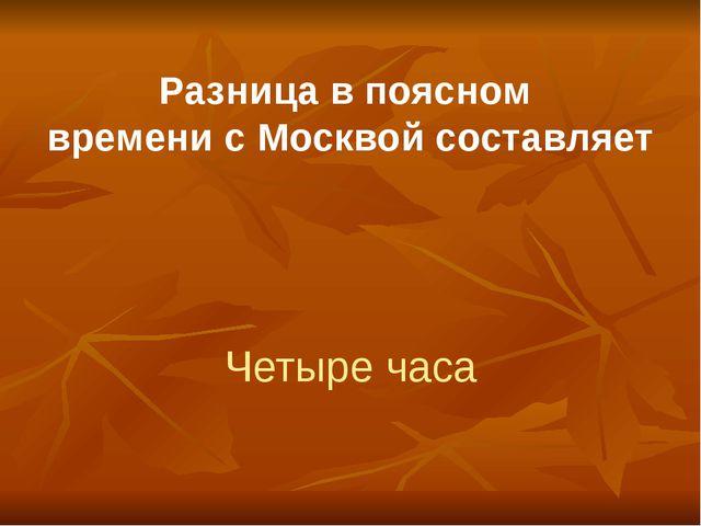 Разница в поясном времени с Москвой составляет Четыре часа
