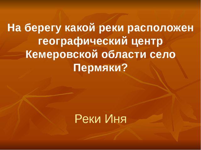 На берегу какой реки расположен географический центр Кемеровской области село...