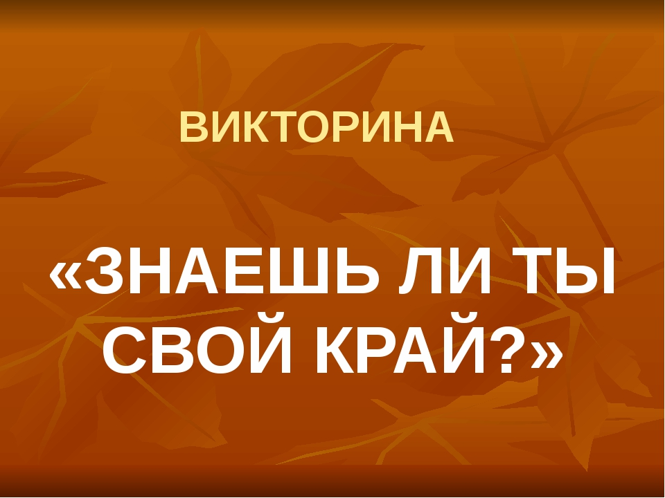 ВИКТОРИНА «ЗНАЕШЬ ЛИ ТЫ СВОЙ КРАЙ?»