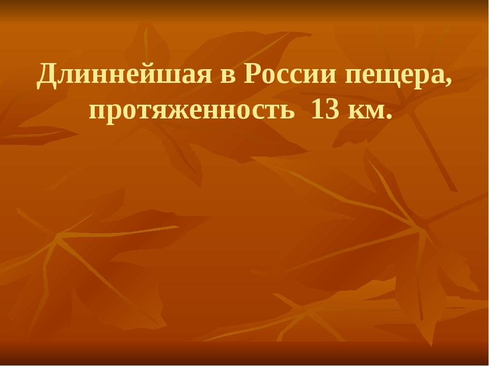 Длиннейшая в России пещера, протяженность 13 км.