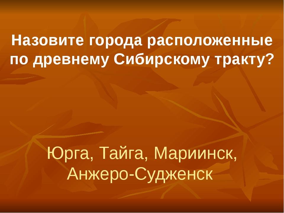 Назовите города расположенные по древнему Сибирскому тракту? Юрга, Тайга, Мар...