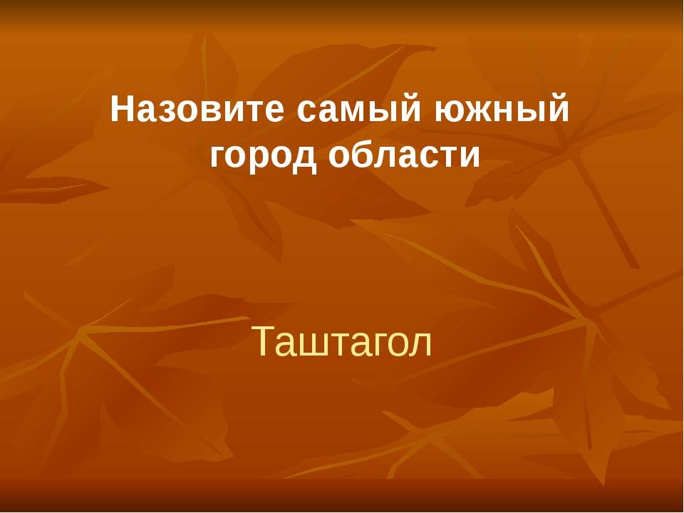 Назовите самый южный город области Таштагол