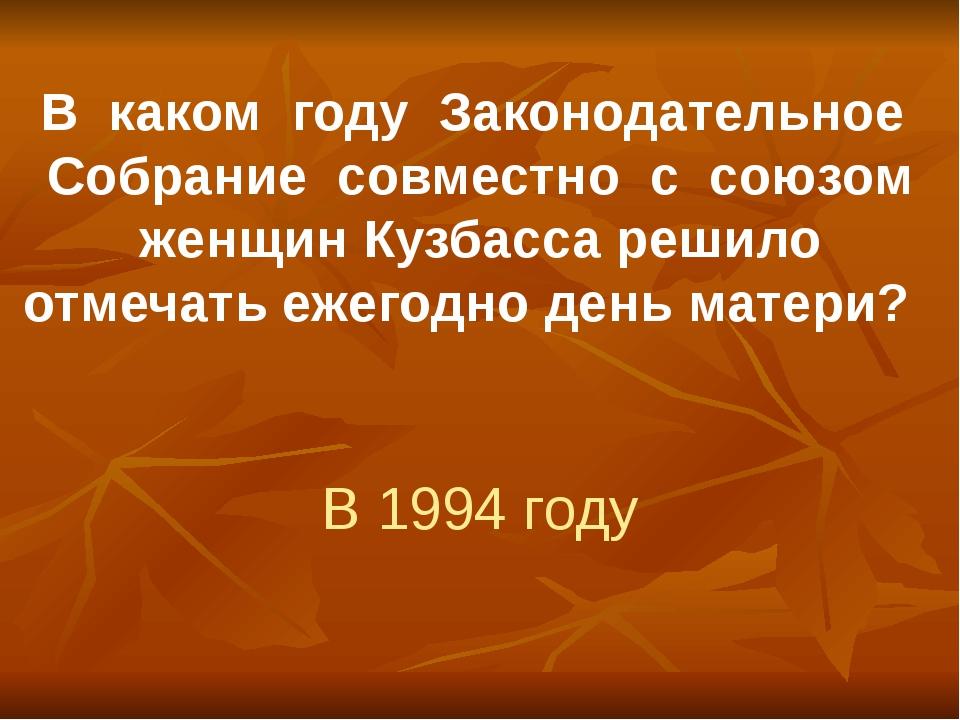 В каком году Законодательное Собрание совместно с союзом женщин Кузбасса реши...
