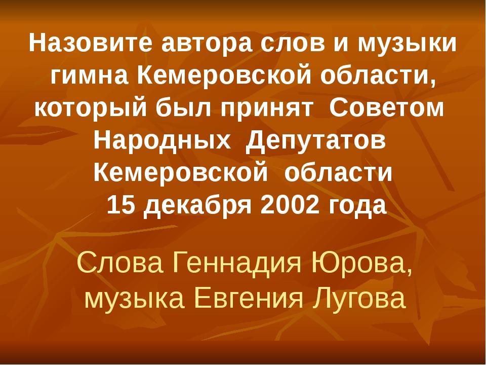 Назовите автора слов и музыки гимна Кемеровской области, который был принят С...