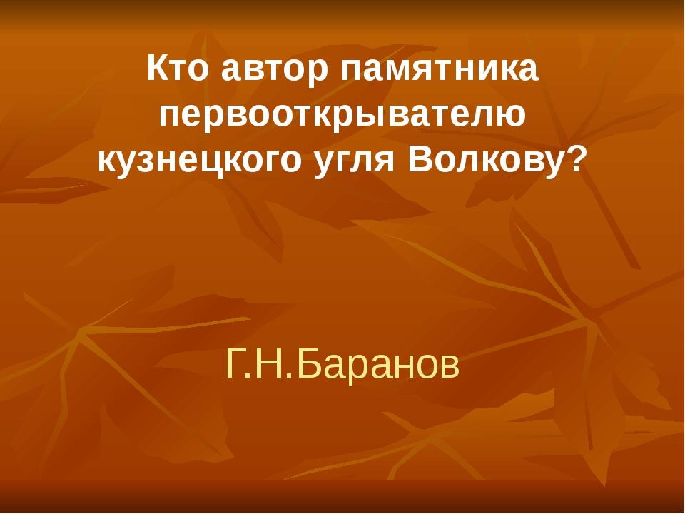 Кто автор памятника первооткрывателю кузнецкого угля Волкову? Г.Н.Баранов
