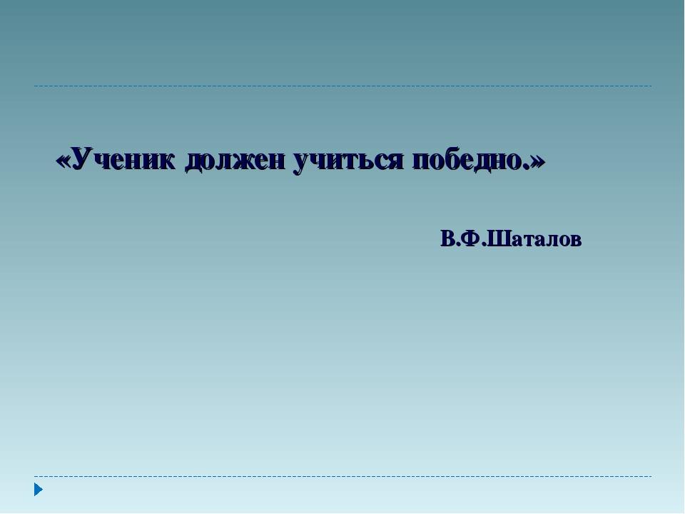 «Ученик должен учиться победно.» В.Ф.Шаталов