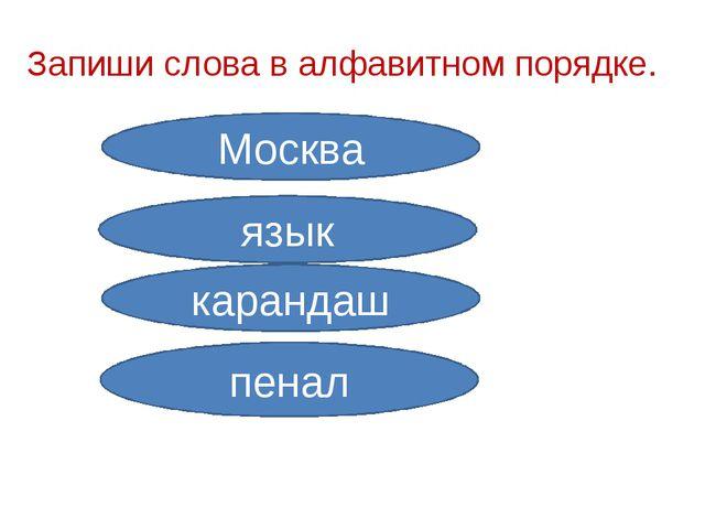 Запиши слова в алфавитном порядке. Москва язык карандаш пенал
