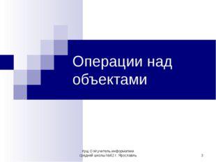 * Операции над объектами Кущ О.М учитель информатики средней школы №62 г. Яро