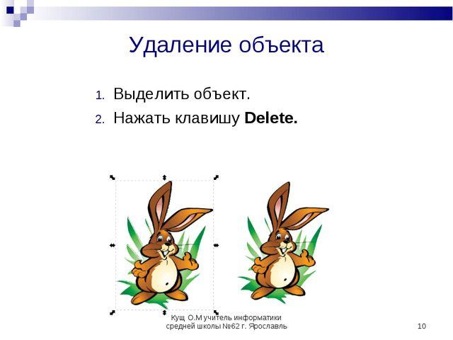 * Удаление объекта Выделить объект. Нажать клавишу Delete. Кущ О.М учитель ин...
