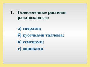 Голосеменные растения размножаются:  а) спорами; б) кусочками таллома; в)