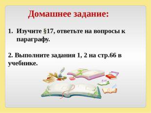 Домашнее задание: Изучите §17, ответьте на вопросы к параграфу. 2. Выполните