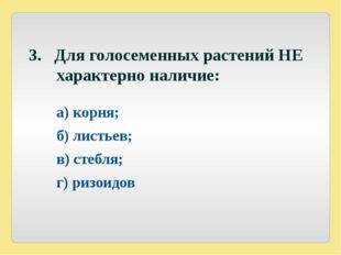 3. Для голосеменных растений НЕ характерно наличие: а) корня; б) листьев;