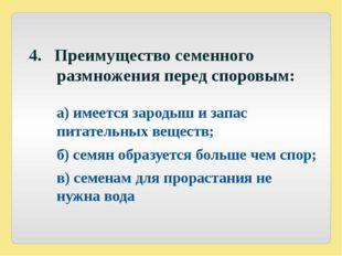 4. Преимущество семенного размножения перед споровым: а) имеется зародыш и з