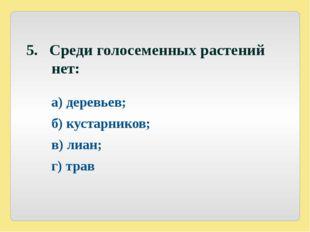 5. Среди голосеменных растений нет: а) деревьев; б) кустарников; в) лиан;